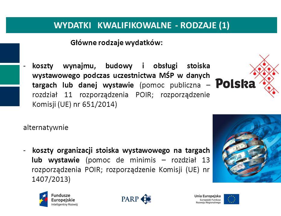 WYDATKI KWALIFIKOWALNE - RODZAJE (1) Główne rodzaje wydatków: -koszty wynajmu, budowy i obsługi stoiska wystawowego podczas uczestnictwa MŚP w danych targach lub danej wystawie (pomoc publiczna – rozdział 11 rozporządzenia POIR; rozporządzenie Komisji (UE) nr 651/2014) alternatywnie - koszty organizacji stoiska wystawowego na targach lub wystawie (pomoc de minimis – rozdział 13 rozporządzenia POIR; rozporządzenie Komisji (UE) nr 1407/2013)