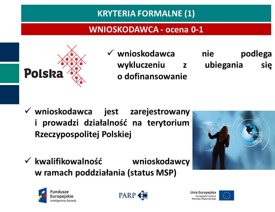 KRYTERIA FORMALNE (1) WNIOSKODAWCA - ocena 0-1 wnioskodawca jest zarejestrowany i prowadzi działalność na terytorium Rzeczypospolitej Polskiej kwalifikowalność wnioskodawcy w ramach poddziałania (status MSP) wnioskodawca nie podlega wykluczeniu z ubiegania się o dofinansowanie