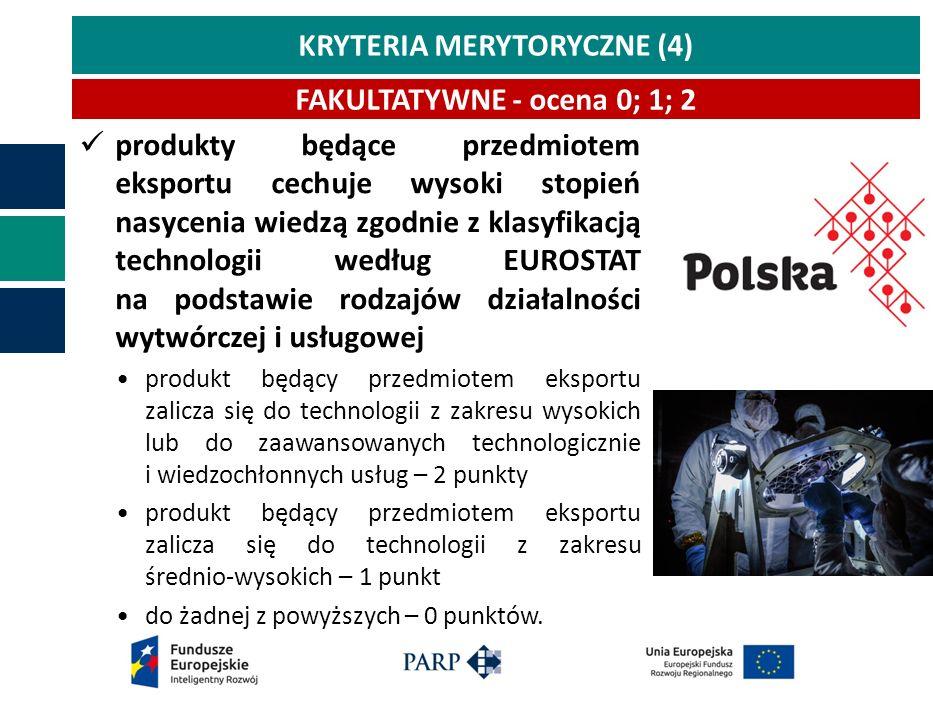 KRYTERIA MERYTORYCZNE (4) produkty będące przedmiotem eksportu cechuje wysoki stopień nasycenia wiedzą zgodnie z klasyfikacją technologii według EUROSTAT na podstawie rodzajów działalności wytwórczej i usługowej produkt będący przedmiotem eksportu zalicza się do technologii z zakresu wysokich lub do zaawansowanych technologicznie i wiedzochłonnych usług – 2 punkty produkt będący przedmiotem eksportu zalicza się do technologii z zakresu średnio-wysokich – 1 punkt do żadnej z powyższych – 0 punktów.
