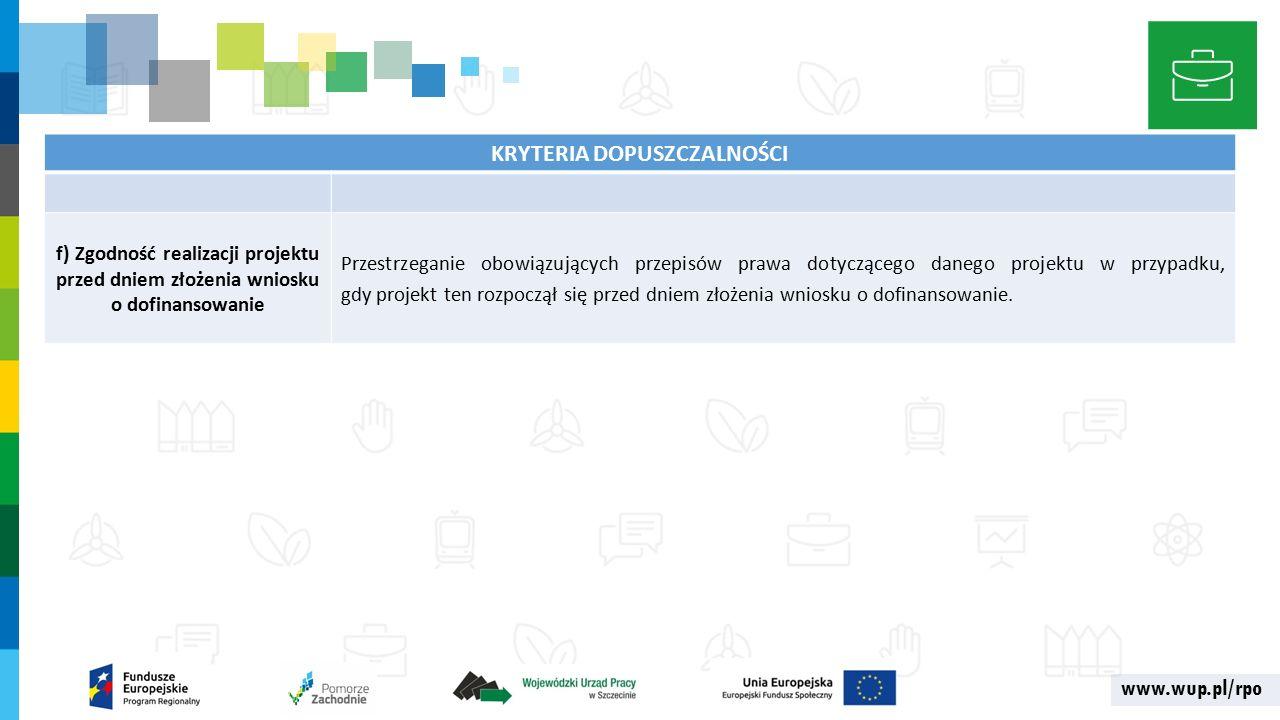 www.wup.pl/rpo KRYTERIA DOPUSZCZALNOŚCI f) Zgodność realizacji projektu przed dniem złożenia wniosku o dofinansowanie Przestrzeganie obowiązujących przepisów prawa dotyczącego danego projektu w przypadku, gdy projekt ten rozpoczął się przed dniem złożenia wniosku o dofinansowanie.