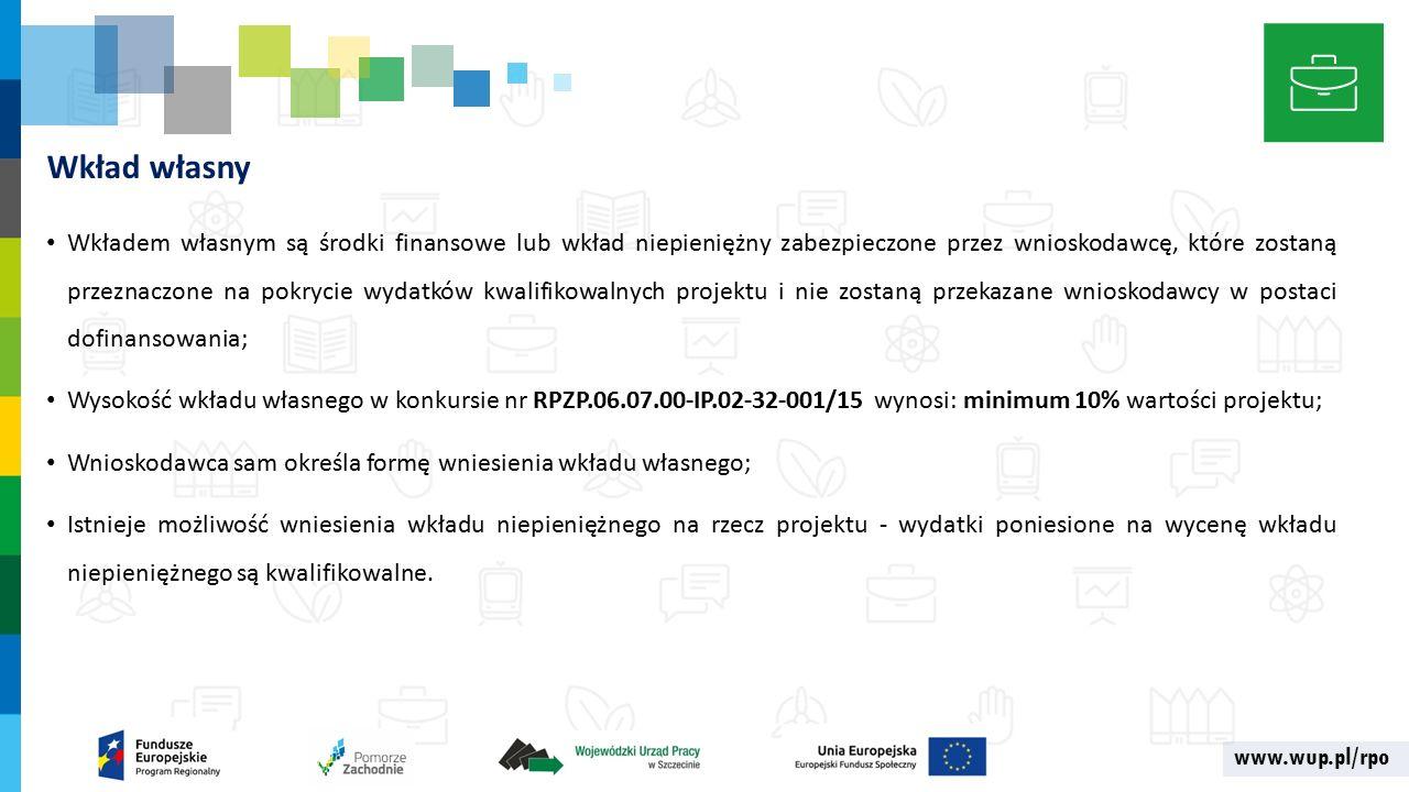 www.wup.pl/rpo Wkład własny Wkładem własnym są środki finansowe lub wkład niepieniężny zabezpieczone przez wnioskodawcę, które zostaną przeznaczone na pokrycie wydatków kwalifikowalnych projektu i nie zostaną przekazane wnioskodawcy w postaci dofinansowania; Wysokość wkładu własnego w konkursie nr RPZP.06.07.00-IP.02-32-001/15 wynosi: minimum 10% wartości projektu; Wnioskodawca sam określa formę wniesienia wkładu własnego; Istnieje możliwość wniesienia wkładu niepieniężnego na rzecz projektu - wydatki poniesione na wycenę wkładu niepieniężnego są kwalifikowalne.