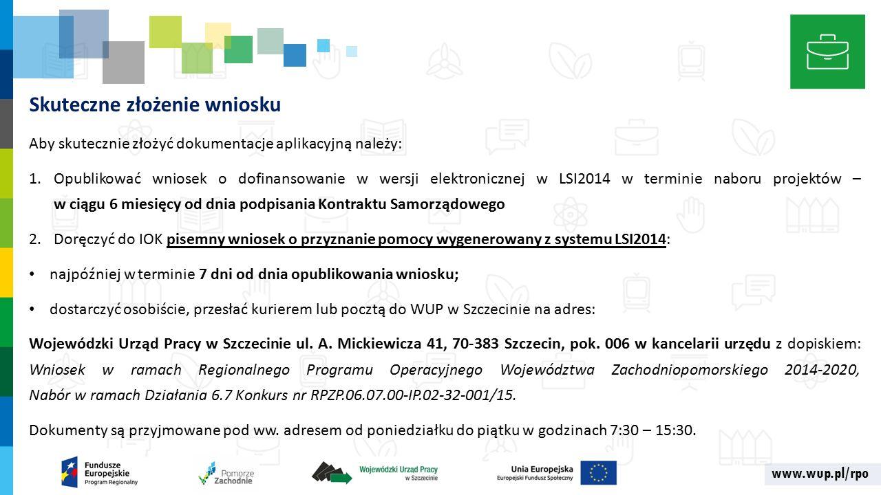 www.wup.pl/rpo Skuteczne złożenie wniosku Aby skutecznie złożyć dokumentacje aplikacyjną należy: 1.Opublikować wniosek o dofinansowanie w wersji elektronicznej w LSI2014 w terminie naboru projektów – w ciągu 6 miesięcy od dnia podpisania Kontraktu Samorządowego 2.Doręczyć do IOK pisemny wniosek o przyznanie pomocy wygenerowany z systemu LSI2014: najpóźniej w terminie 7 dni od dnia opublikowania wniosku; dostarczyć osobiście, przesłać kurierem lub pocztą do WUP w Szczecinie na adres: Wojewódzki Urząd Pracy w Szczecinie ul.