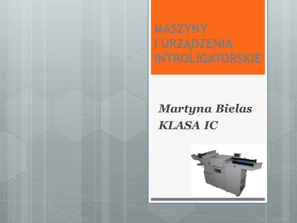 MASZYNY I URZĄDZENIA INTROLIGATORSKIE Martyna Bielas KLASA IC