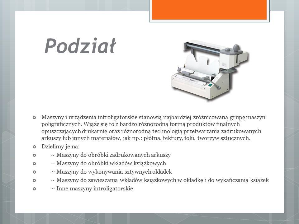 Podział  Maszyny i urządzenia introligatorskie stanowią najbardziej zróżnicowaną grupę maszyn poligraficznych.