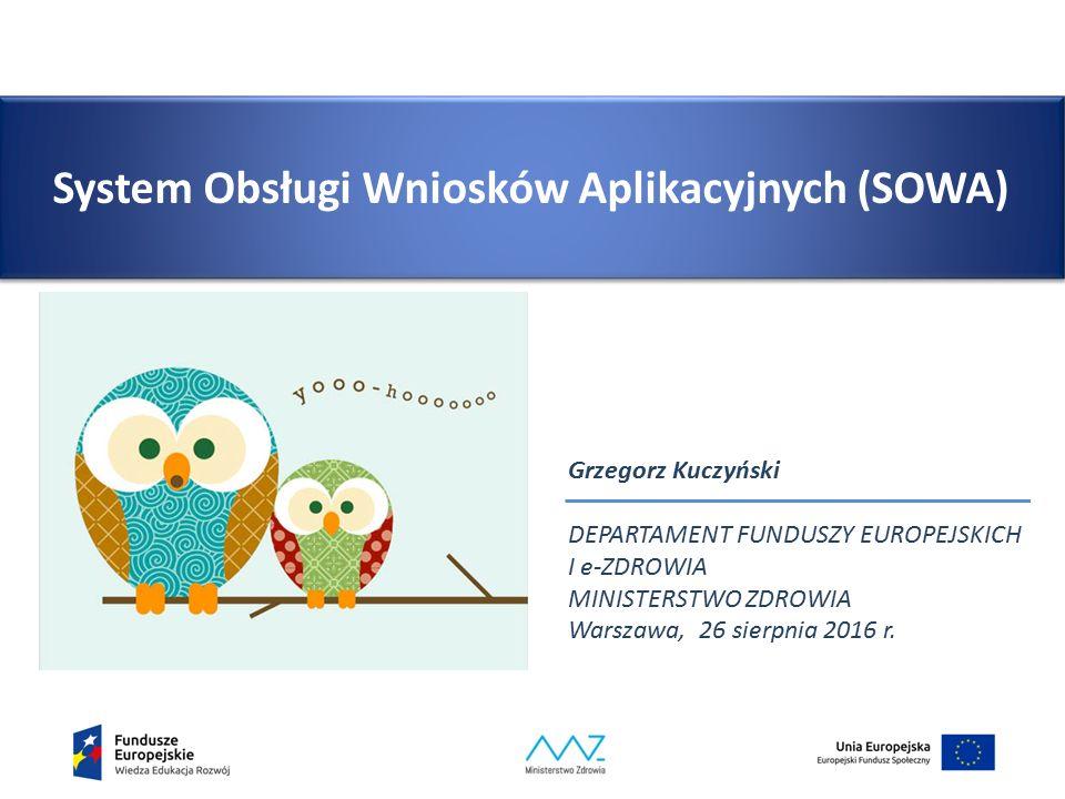 System Obsługi Wniosków Aplikacyjnych (SOWA) Grzegorz Kuczyński DEPARTAMENT FUNDUSZY EUROPEJSKICH I e-ZDROWIA MINISTERSTWO ZDROWIA Warszawa, 26 sierpnia 2016 r.