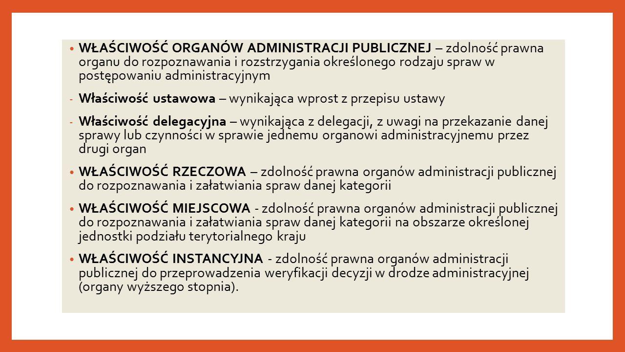 WŁAŚCIWOŚĆ ORGANÓW ADMINISTRACJI PUBLICZNEJ – zdolność prawna organu do rozpoznawania i rozstrzygania określonego rodzaju spraw w postępowaniu administracyjnym - Właściwość ustawowa – wynikająca wprost z przepisu ustawy - Właściwość delegacyjna – wynikająca z delegacji, z uwagi na przekazanie danej sprawy lub czynności w sprawie jednemu organowi administracyjnemu przez drugi organ WŁAŚCIWOŚĆ RZECZOWA – zdolność prawna organów administracji publicznej do rozpoznawania i załatwiania spraw danej kategorii WŁAŚCIWOŚĆ MIEJSCOWA - zdolność prawna organów administracji publicznej do rozpoznawania i załatwiania spraw danej kategorii na obszarze określonej jednostki podziału terytorialnego kraju WŁAŚCIWOŚĆ INSTANCYJNA - zdolność prawna organów administracji publicznej do przeprowadzenia weryfikacji decyzji w drodze administracyjnej (organy wyższego stopnia).