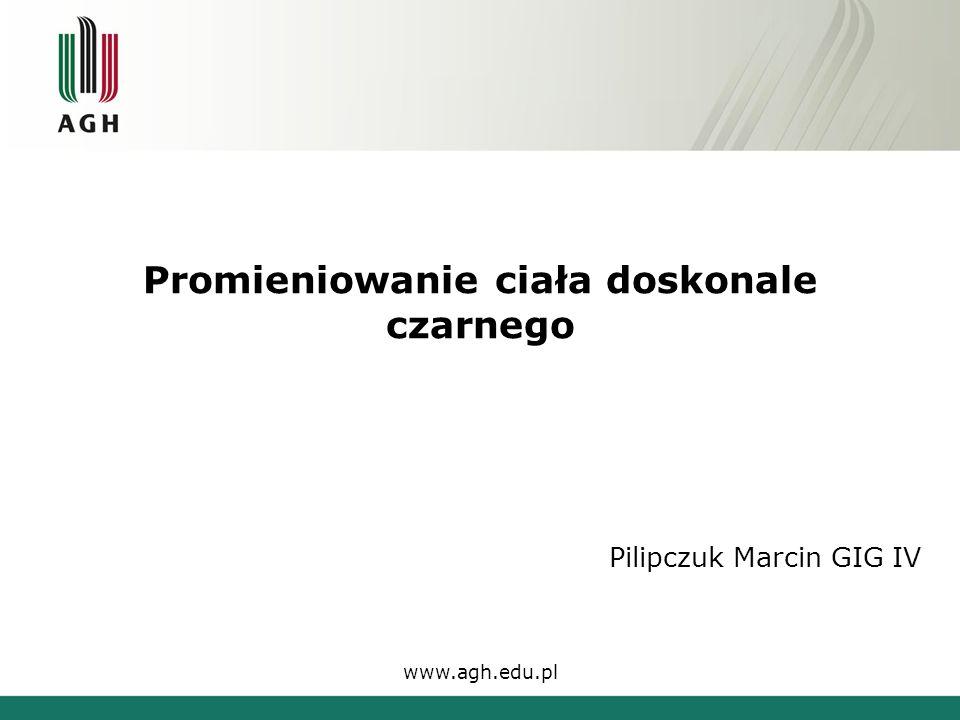 Promieniowanie ciała doskonale czarnego Pilipczuk Marcin GIG IV www.agh.edu.pl
