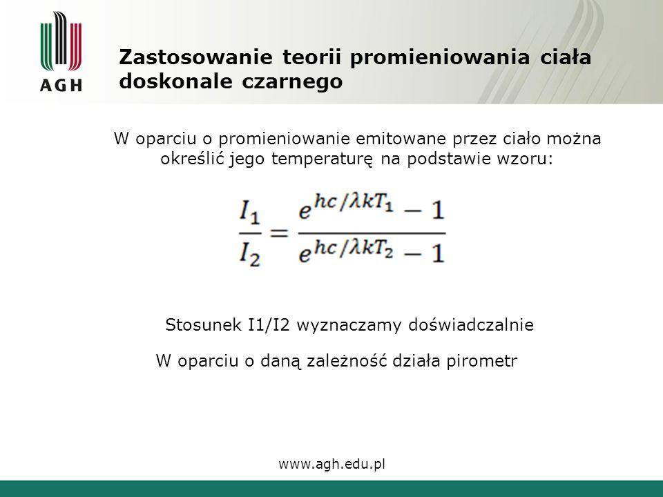 Zastosowanie teorii promieniowania ciała doskonale czarnego www.agh.edu.pl W oparciu o promieniowanie emitowane przez ciało można określić jego temperaturę na podstawie wzoru: Stosunek I1/I2 wyznaczamy doświadczalnie W oparciu o daną zależność działa pirometr