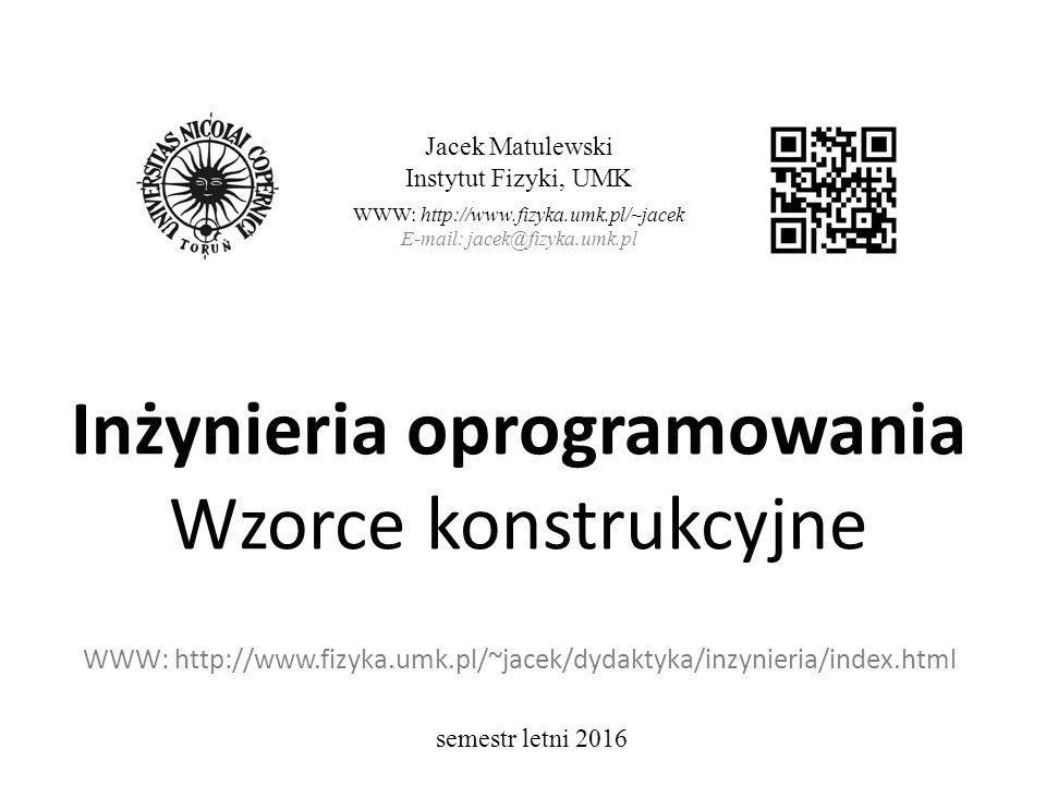 Inżynieria oprogramowania Wzorce konstrukcyjne WWW: http://www.fizyka.umk.pl/~jacek/dydaktyka/inzynieria/index.html Jacek Matulewski Instytut Fizyki, UMK WWW: http://www.fizyka.umk.pl/~jacek E-mail: jacek@fizyka.umk.pl semestr letni 2016