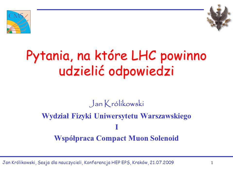 Pytania, na które LHC powinno udzielić odpowiedzi Jan Królikowski Wydział Fizyki Uniwersytetu Warszawskiego I Współpraca Compact Muon Solenoid Jan Królikowski, Sesja dla nauczycieli, Konferencja HEP EPS, Kraków, 21.07.2009 1