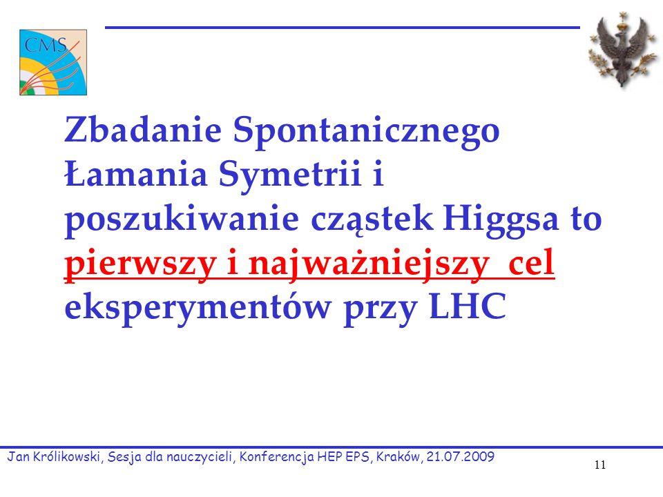 Zbadanie Spontanicznego Łamania Symetrii i poszukiwanie cząstek Higgsa to pierwszy i najważniejszy cel eksperymentów przy LHC Jan Królikowski, Sesja dla nauczycieli, Konferencja HEP EPS, Kraków, 21.07.2009 11