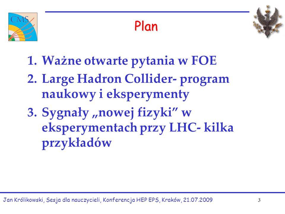 """Plan 1.Ważne otwarte pytania w FOE 2.Large Hadron Collider- program naukowy i eksperymenty 3.Sygnały """"nowej fizyki w eksperymentach przy LHC- kilka przykładów Jan Królikowski, Sesja dla nauczycieli, Konferencja HEP EPS, Kraków, 21.07.2009 3"""