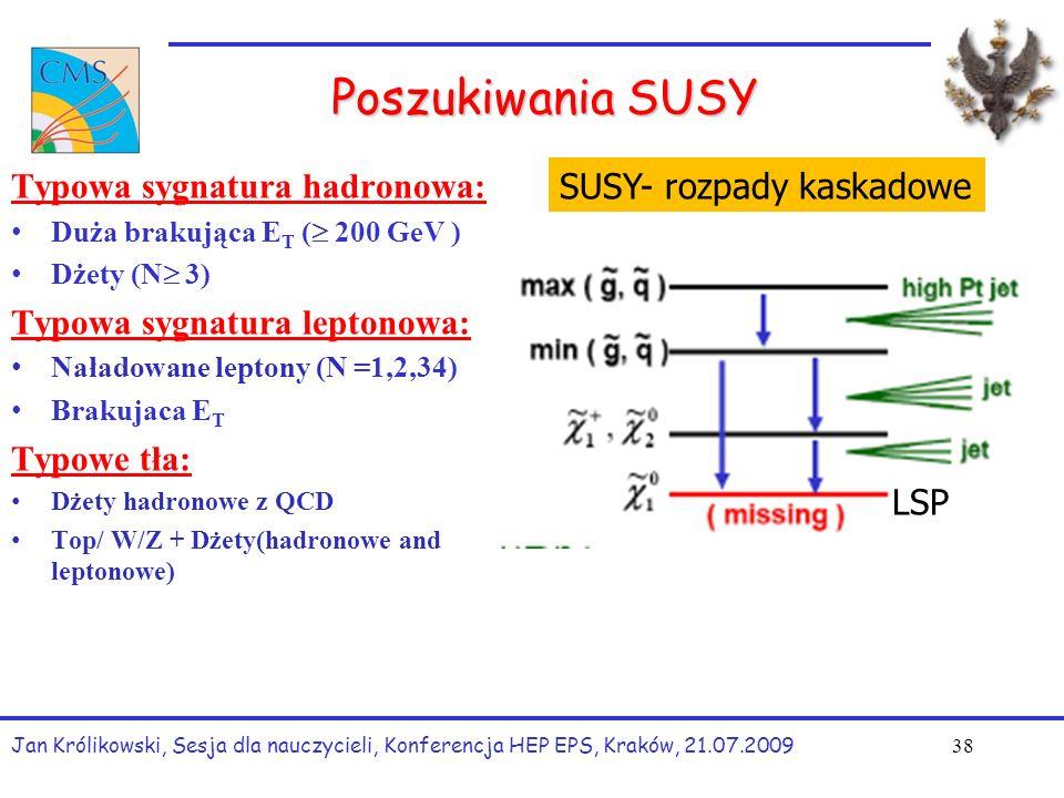 Poszukiwania SUSY Typowa sygnatura hadronowa: Duża brakująca E T (  200 GeV ) Dżety (N  3) Typowa sygnatura leptonowa: Naładowane leptony (N =1,2,34) Brakujaca E T Typowe tła: Dżety hadronowe z QCD Top/ W/Z + Dżety(hadronowe and leptonowe) Jan Królikowski, Sesja dla nauczycieli, Konferencja HEP EPS, Kraków, 21.07.2009 38 SUSY- rozpady kaskadowe LSP