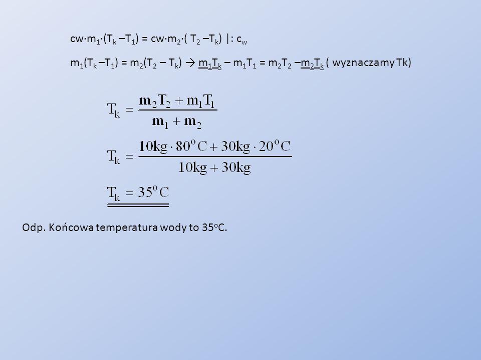 cw∙m 1 ∙(T k –T 1 ) = cw∙m 2 ∙( T 2 –T k ) |: c w m 1 (T k –T 1 ) = m 2 (T 2 – T k ) → m 1 T k – m 1 T 1 = m 2 T 2 –m 2 T k ( wyznaczamy Tk) Odp. Końc