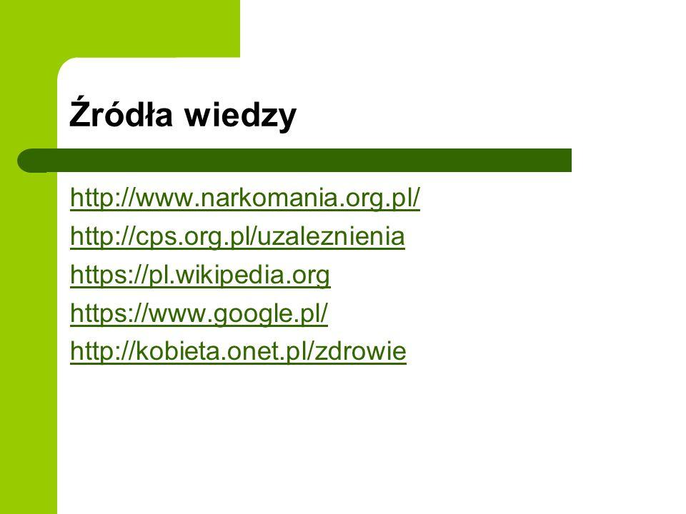 Źródła wiedzy http://www.narkomania.org.pl/ http://cps.org.pl/uzaleznienia https://pl.wikipedia.org https://www.google.pl/ http://kobieta.onet.pl/zdrowie
