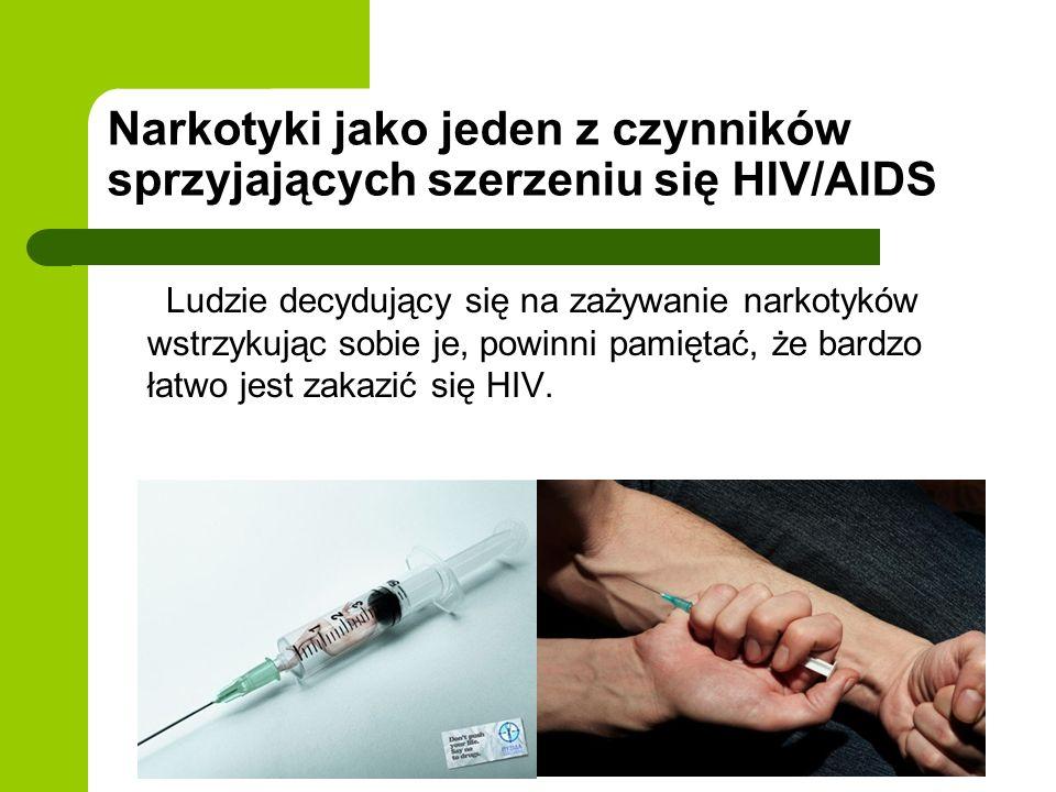 Narkotyki jako jeden z czynników sprzyjających szerzeniu się HIV/AIDS Ludzie decydujący się na zażywanie narkotyków wstrzykując sobie je, powinni pamiętać, że bardzo łatwo jest zakazić się HIV.