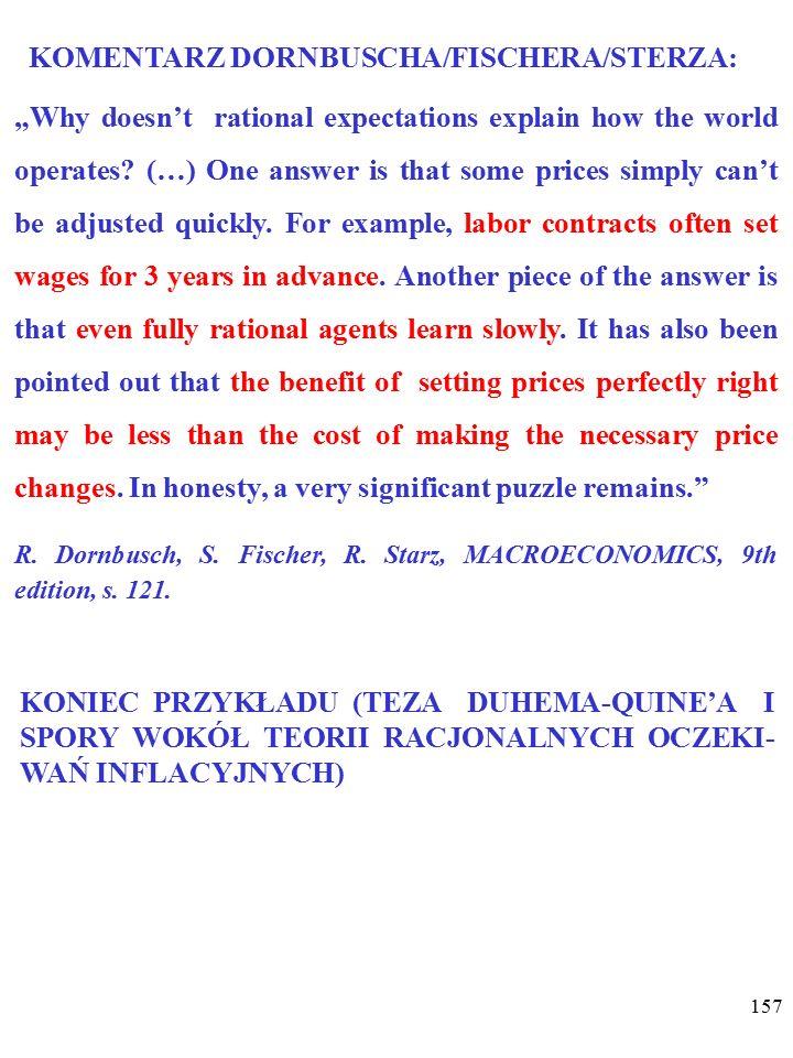 156 Jednak test empiryczny NIE (sic!) potwierdza opinii o braku krótkookresowej krzywej Phillipsa… W tej sytuacji obrońcy poglądu o racjonalych ocze- kiwaniach inflacyjnych bronią go, twierdząc np., że w wyni- ku obserwacji sfalsyfikowana została nie teza o racjonalych oczekiwaniach inflacyjnych, lecz teza, że roszczenia płacowe powodują SZYBKI wzrost płac, kosztów produkcji i cen.