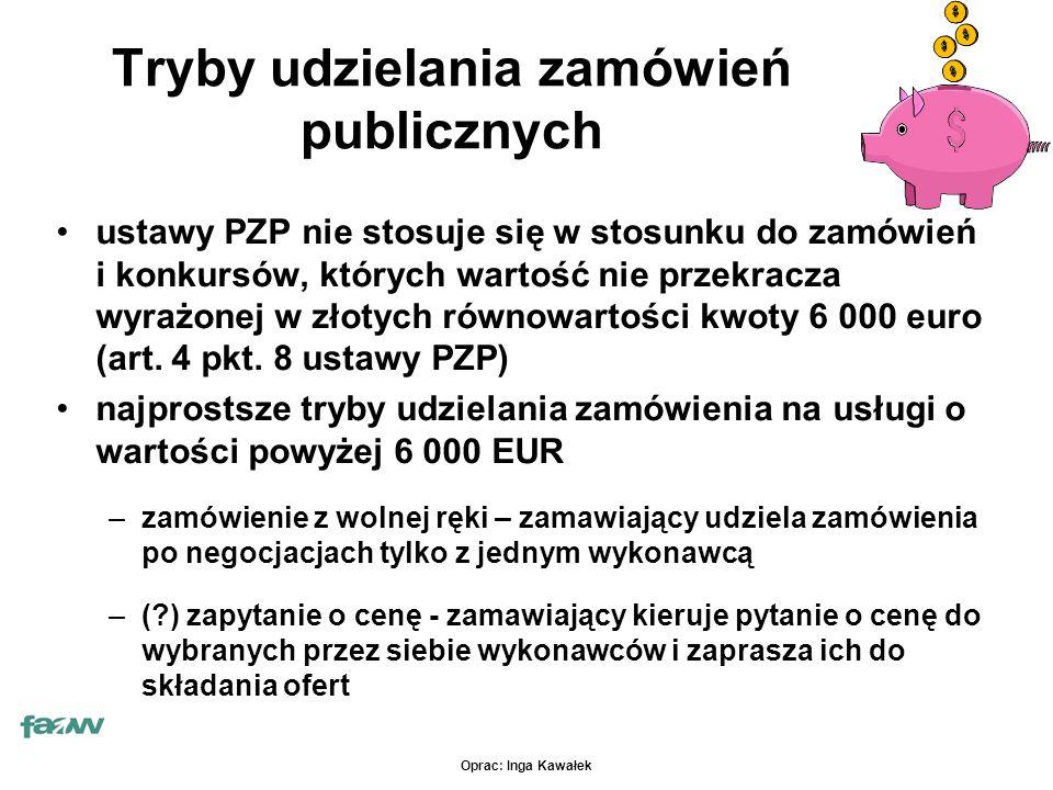 Oprac: Inga Kawałek Tryby udzielania zamówień publicznych ustawy PZP nie stosuje się w stosunku do zamówień i konkursów, których wartość nie przekracza wyrażonej w złotych równowartości kwoty 6 000 euro (art.