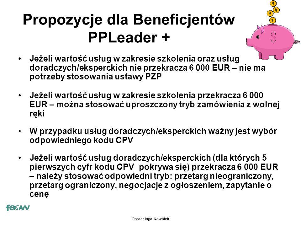 Oprac: Inga Kawałek Propozycje dla Beneficjentów PPLeader + Jeżeli wartość usług w zakresie szkolenia oraz usług doradczych/eksperckich nie przekracza 6 000 EUR – nie ma potrzeby stosowania ustawy PZP Jeżeli wartość usług w zakresie szkolenia przekracza 6 000 EUR – można stosować uproszczony tryb zamówienia z wolnej ręki W przypadku usług doradczych/eksperckich ważny jest wybór odpowiedniego kodu CPV Jeżeli wartość usług doradczych/eksperckich (dla których 5 pierwszych cyfr kodu CPV pokrywa się) przekracza 6 000 EUR – należy stosować odpowiedni tryb: przetarg nieograniczony, przetarg ograniczony, negocjacje z ogłoszeniem, zapytanie o cenę