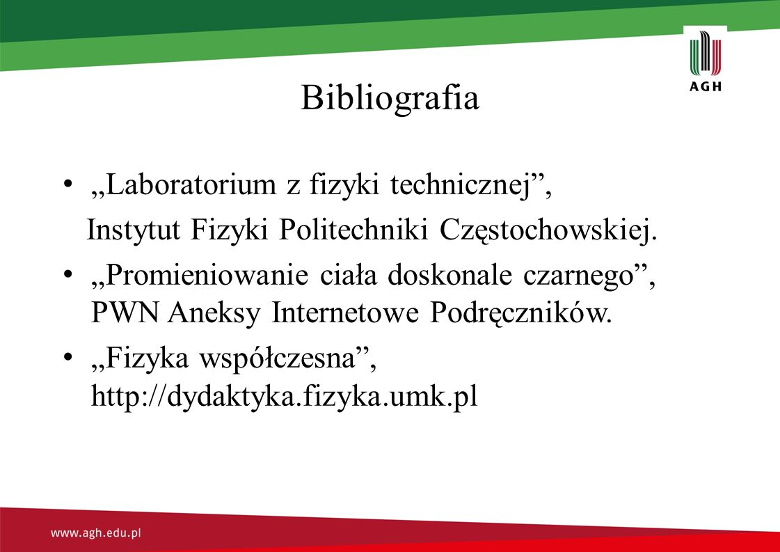 """Bibliografia """"Laboratorium z fizyki technicznej"""", Instytut Fizyki Politechniki Częstochowskiej. """"Promieniowanie ciała doskonale czarnego"""", PWN Aneksy"""
