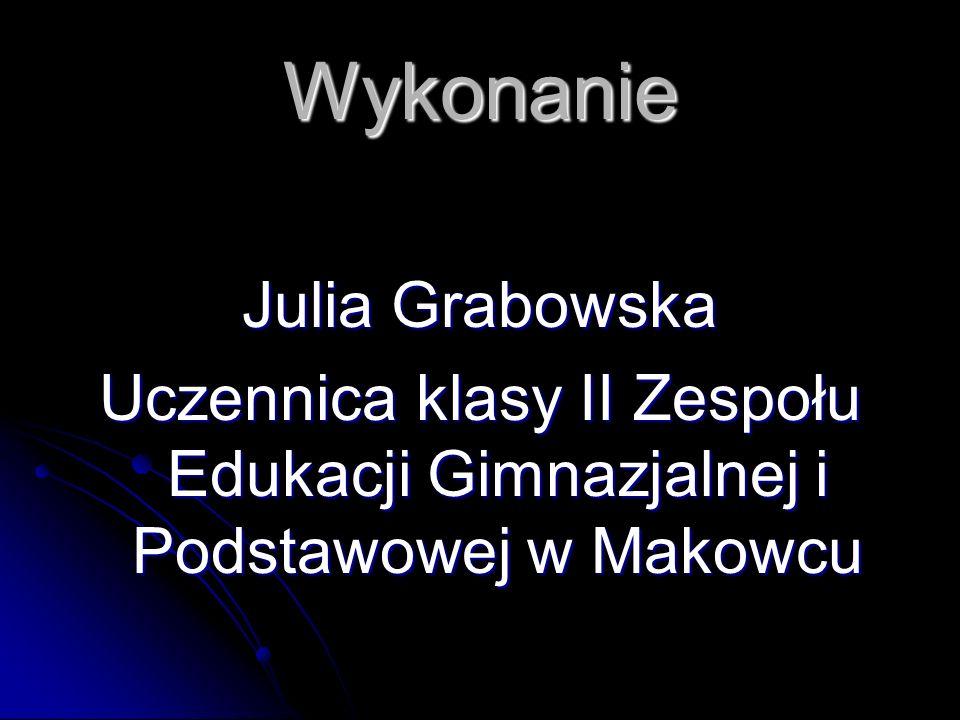 Wykonanie Julia Grabowska Uczennica klasy II Zespołu Edukacji Gimnazjalnej i Podstawowej w Makowcu