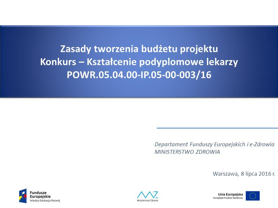 Zasady tworzenia budżetu projektu Konkurs – Kształcenie podyplomowe lekarzy POWR.05.04.00-IP.05-00-003/16 Departament Funduszy Europejskich i e-Zdrowia MINISTERSTWO ZDROWIA Warszawa, 8 lipca 2016 r.