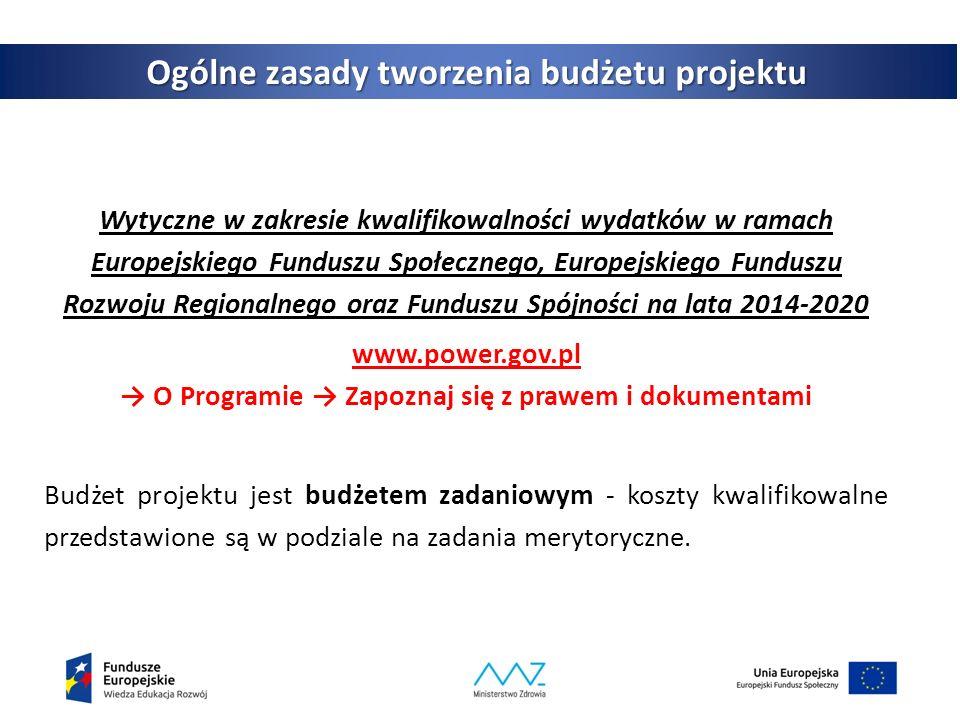3 Ogólne zasady tworzenia budżetu projektu Wytyczne w zakresie kwalifikowalności wydatków w ramach Europejskiego Funduszu Społecznego, Europejskiego Funduszu Rozwoju Regionalnego oraz Funduszu Spójności na lata 2014-2020 www.power.gov.pl → O Programie → Zapoznaj się z prawem i dokumentami Budżet projektu jest budżetem zadaniowym - koszty kwalifikowalne przedstawione są w podziale na zadania merytoryczne.