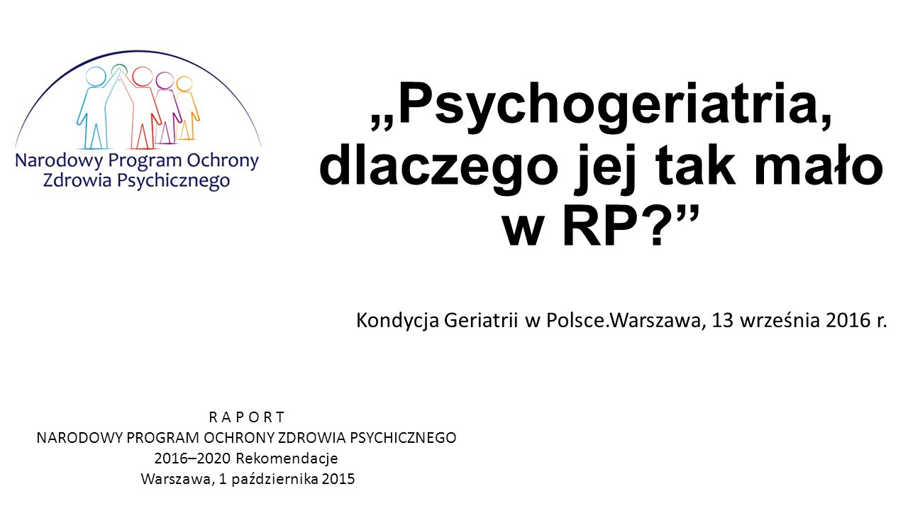"""""""Psychogeriatria, dlaczego jej tak mało w RP Kondycja Geriatrii w Polsce.Warszawa, 13 września 2016 r."""