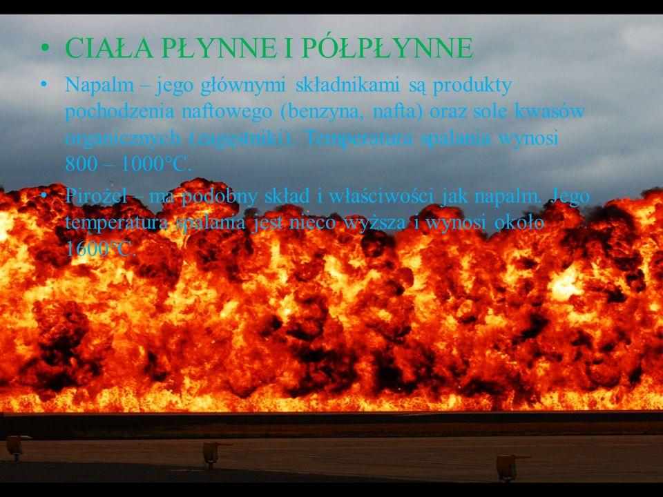 CIAŁA PŁYNNE I PÓŁPŁYNNE Napalm – jego głównymi składnikami są produkty pochodzenia naftowego (benzyna, nafta) oraz sole kwasów organicznych (zagęstni