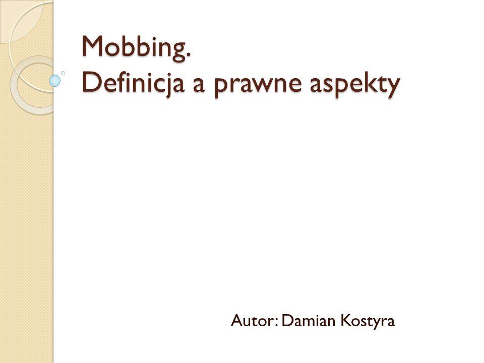 Mobbing. Definicja a prawne aspekty Autor: Damian Kostyra
