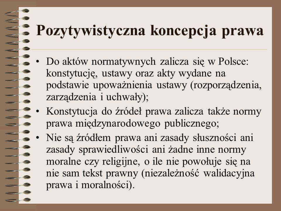 Pozytywistyczna koncepcja prawa Do aktów normatywnych zalicza się w Polsce: konstytucję, ustawy oraz akty wydane na podstawie upoważnienia ustawy (roz