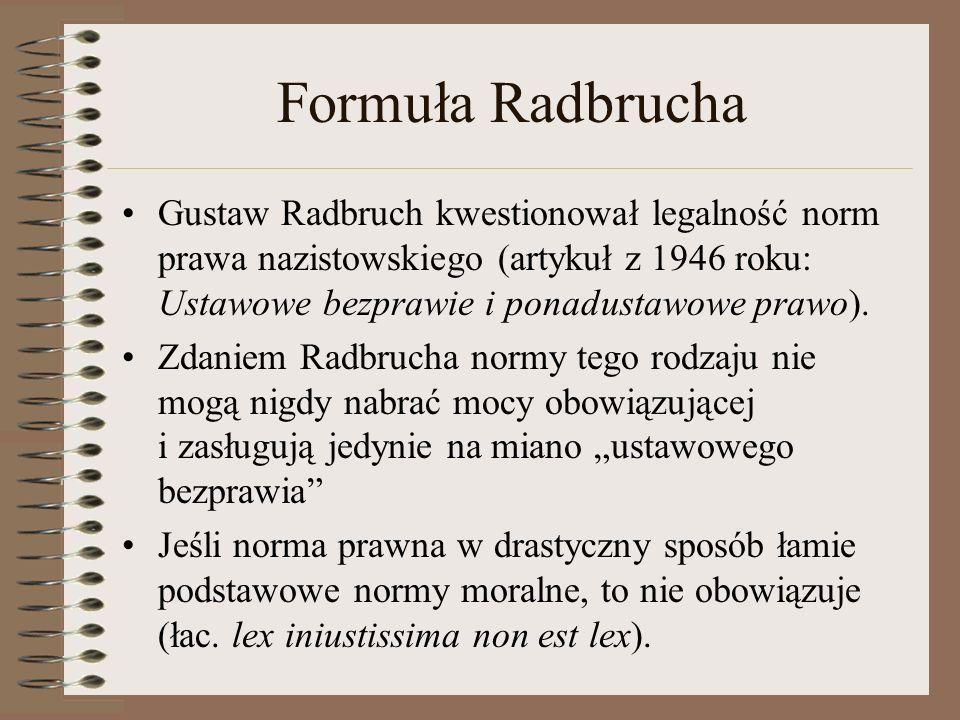 Formuła Radbrucha Gustaw Radbruch kwestionował legalność norm prawa nazistowskiego (artykuł z 1946 roku: Ustawowe bezprawie i ponadustawowe prawo). Zd