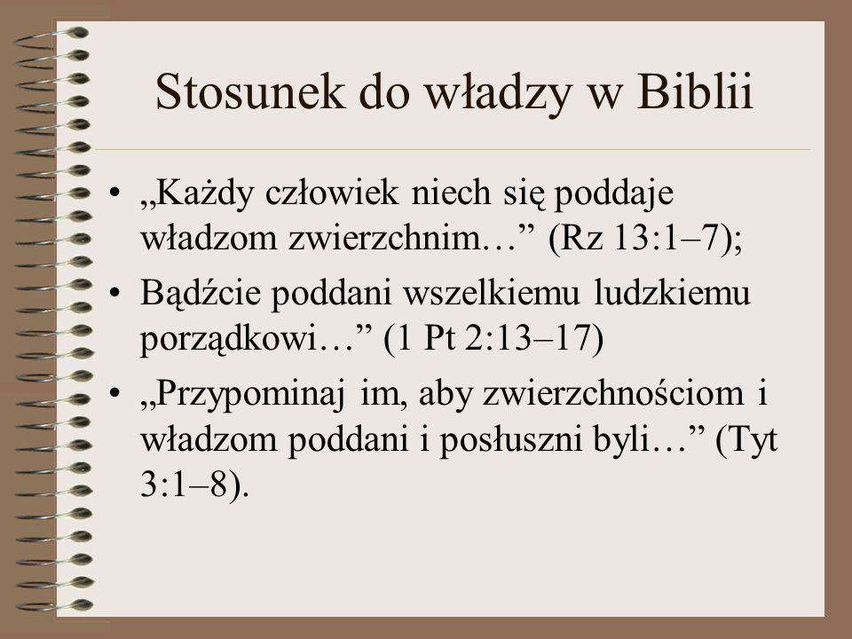 """Stosunek do władzy w Biblii """"Każdy człowiek niech się poddaje władzom zwierzchnim… (Rz 13:1–7); Bądźcie poddani wszelkiemu ludzkiemu porządkowi… (1 Pt 2:13–17) """"Przypominaj im, aby zwierzchnościom i władzom poddani i posłuszni byli… (Tyt 3:1–8)."""
