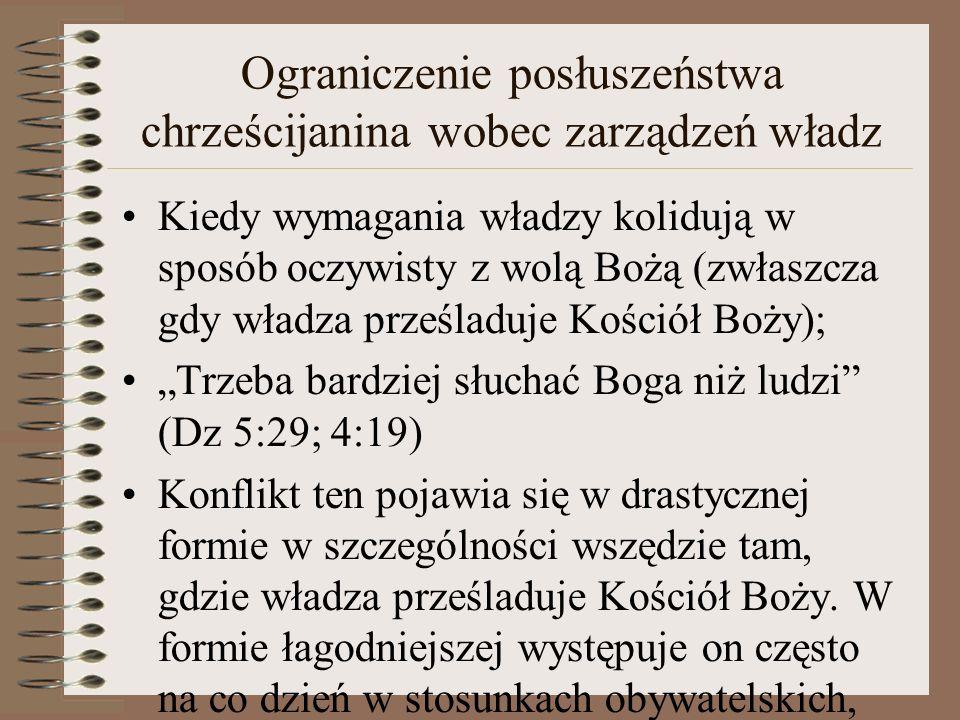 """Ograniczenie posłuszeństwa chrześcijanina wobec zarządzeń władz Kiedy wymagania władzy kolidują w sposób oczywisty z wolą Bożą (zwłaszcza gdy władza prześladuje Kościół Boży); """"Trzeba bardziej słuchać Boga niż ludzi (Dz 5:29; 4:19) Konflikt ten pojawia się w drastycznej formie w szczególności wszędzie tam, gdzie władza prześladuje Kościół Boży."""