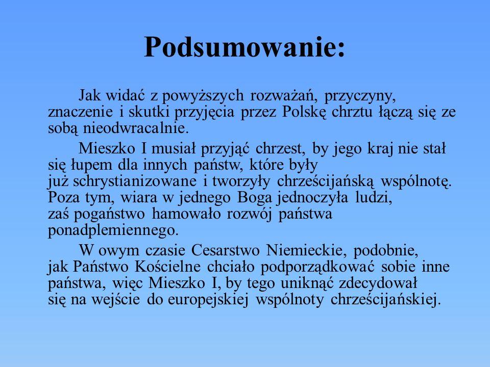 Znaczenie (skutki) chrztu: Przyjęcie przez Mieszka I chrztu za pośrednictwem Czech miało niezwykle istotne znaczenie: wprowadziło Polskę do społeczności chrześcijańskiej podniosło prestiż Mieszka I na arenie europejskiej uchroniło Słowian przed przymusową chrystianizacją ze strony Niemiec wzmocniło pozycję Mieszka I w stosunkach z niemieckim cesarzem.