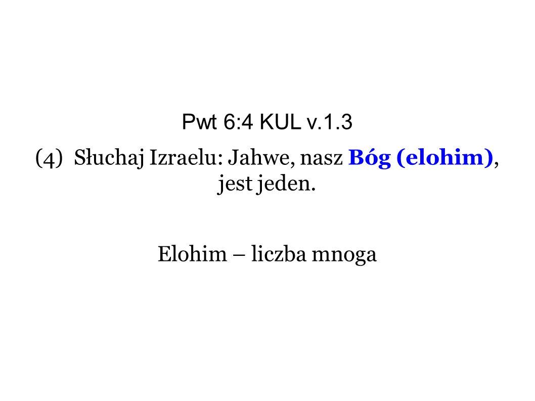 Pwt 6:4 KUL v.1.3 (4) Słuchaj Izraelu: Jahwe, nasz Bóg (elohim), jest jeden. Elohim – liczba mnoga