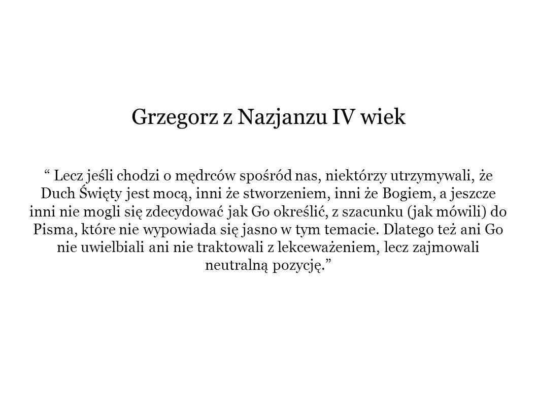 """Grzegorz z Nazjanzu IV wiek """" Lecz jeśli chodzi o mędrców spośród nas, niektórzy utrzymywali, że Duch Święty jest mocą, inni że stworzeniem, inni że B"""