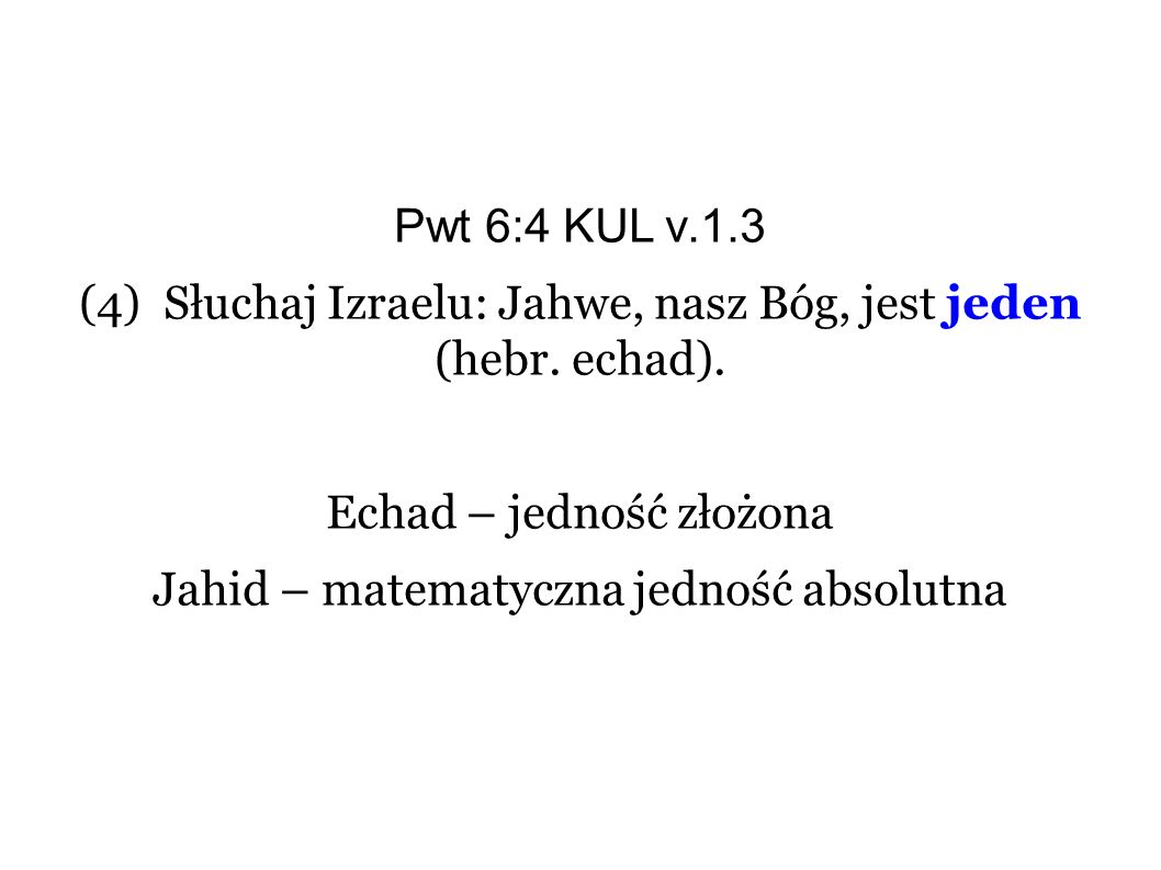 Pwt 6:4 KUL v.1.3 (4) Słuchaj Izraelu: Jahwe, nasz Bóg, jest jeden (hebr. echad). Echad – jedność złożona Jahid – matematyczna jedność absolutna