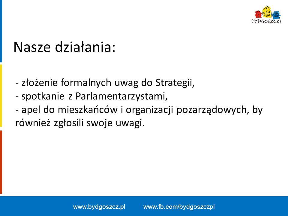 www.bydgoszcz.pl www.fb.com/bydgoszczpl Nasze działania: - złożenie formalnych uwag do Strategii, - spotkanie z Parlamentarzystami, - apel do mieszkańców i organizacji pozarządowych, by również zgłosili swoje uwagi.