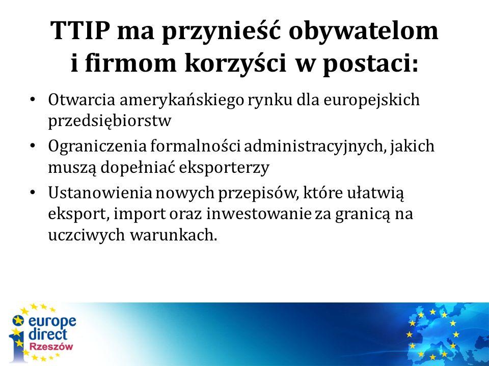 TTIP ma przynieść obywatelom i firmom korzyści w postaci: Otwarcia amerykańskiego rynku dla europejskich przedsiębiorstw Ograniczenia formalności administracyjnych, jakich muszą dopełniać eksporterzy Ustanowienia nowych przepisów, które ułatwią eksport, import oraz inwestowanie za granicą na uczciwych warunkach.