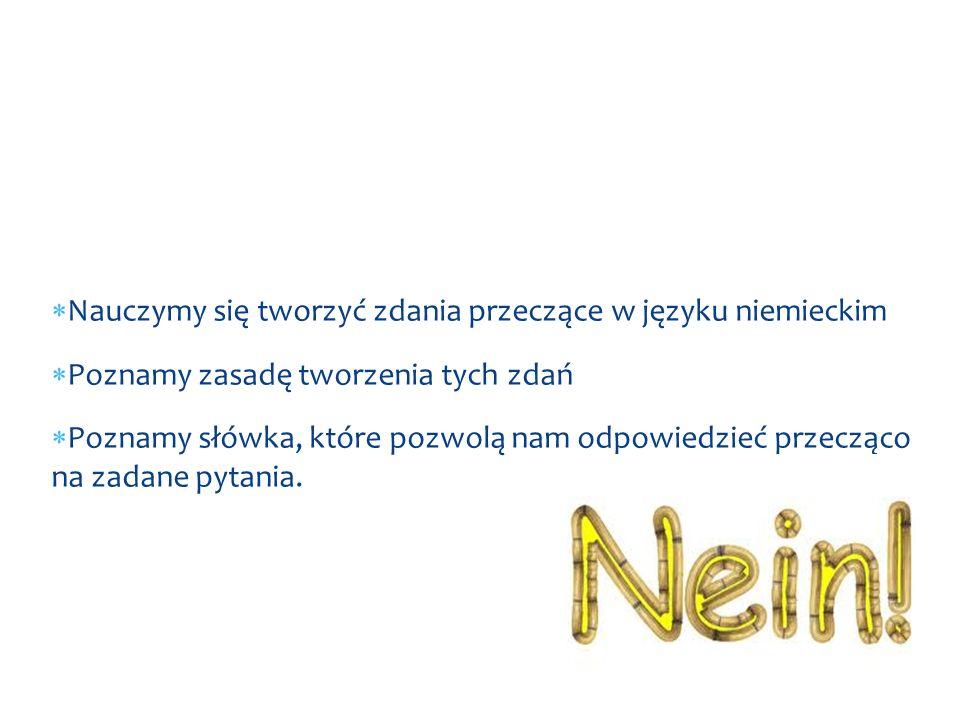  Nauczymy się tworzyć zdania przeczące w języku niemieckim  Poznamy zasadę tworzenia tych zdań  Poznamy słówka, które pozwolą nam odpowiedzieć przecząco na zadane pytania.