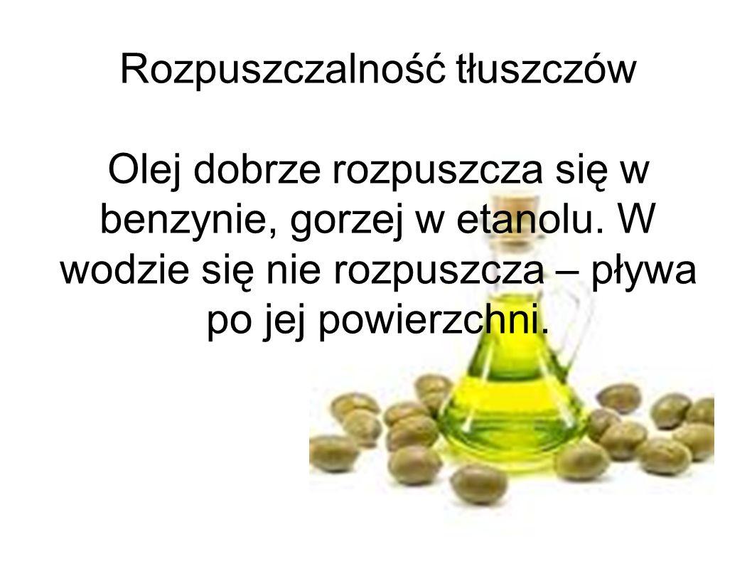 Rozpuszczalność tłuszczów Olej dobrze rozpuszcza się w benzynie, gorzej w etanolu.