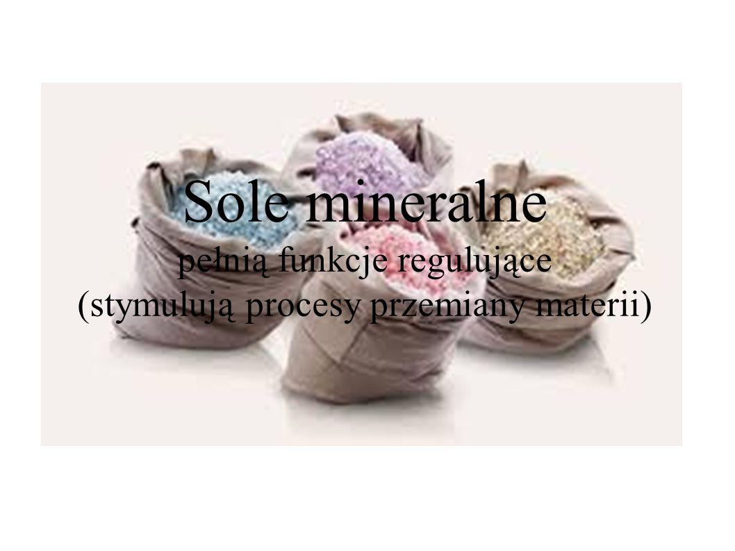 Sole mineralne pełnią funkcje regulujące (stymulują procesy przemiany materii)