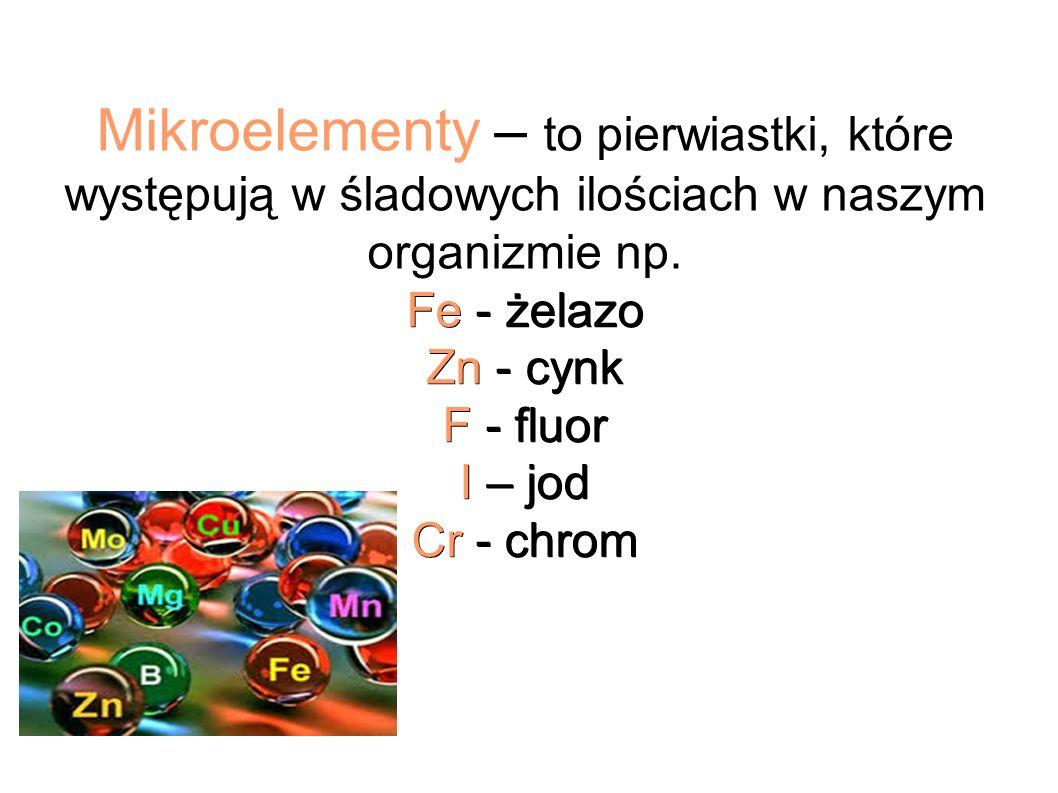 Fe - żelazo Zn - cynk F - fluor I – jod Cr - chrom Mikroelementy – to pierwiastki, które występują w śladowych ilościach w naszym organizmie np.