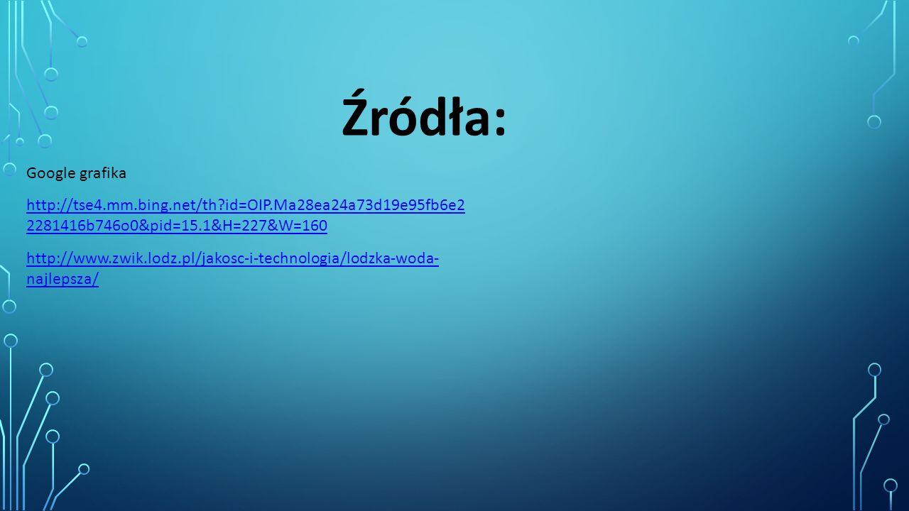 Źródła: Google grafika http://www.zwik.lodz.pl/jakosc-i-technologia/lodzka-woda- najlepsza/ http://tse4.mm.bing.net/th id=OIP.Ma28ea24a73d19e95fb6e2 2281416b746o0&pid=15.1&H=227&W=160