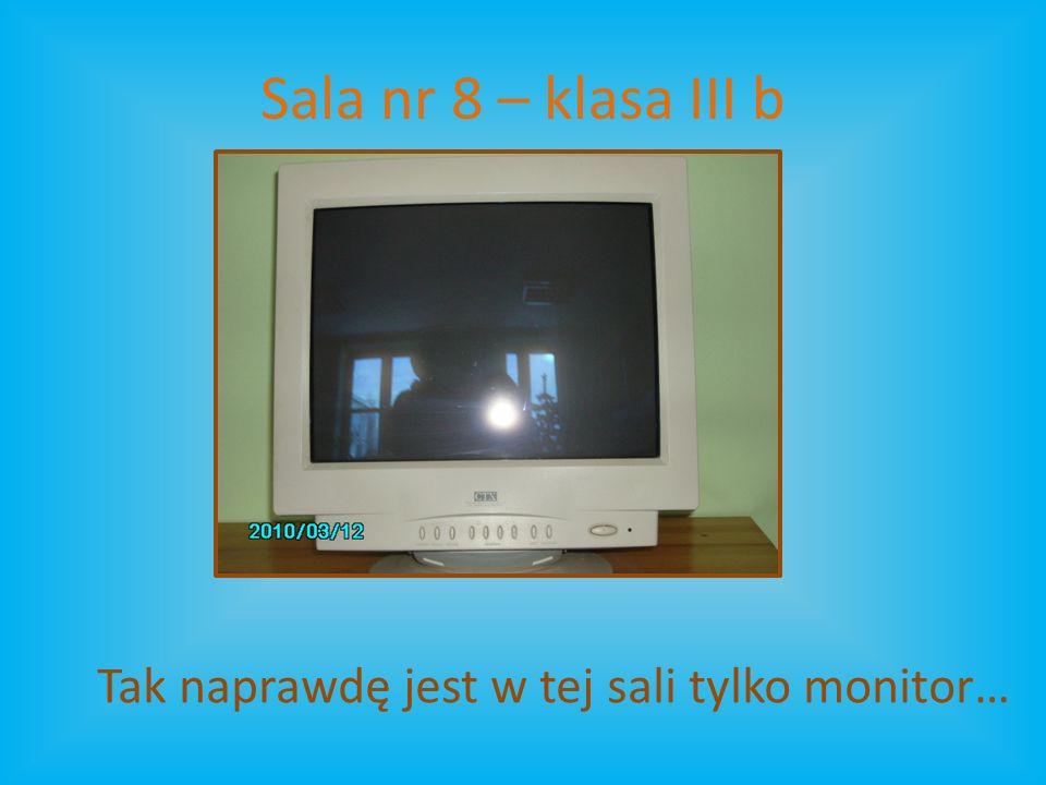 Sala nr 8 – klasa III b Tak naprawdę jest w tej sali tylko monitor…
