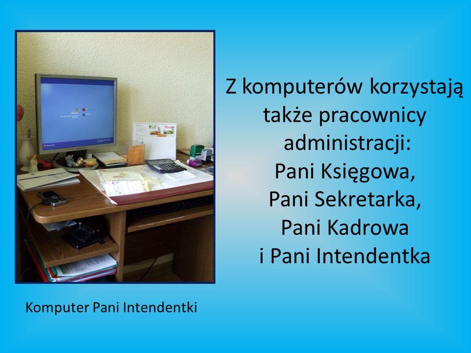 Z komputerów korzystają także pracownicy administracji: Pani Księgowa, Pani Sekretarka, Pani Kadrowa i Pani Intendentka Komputer Pani Intendentki