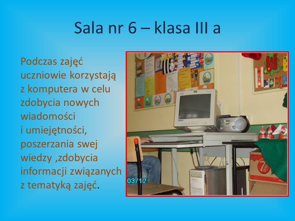 Sala nr 6 – klasa III a Podczas zajęć uczniowie korzystają z komputera w celu zdobycia nowych wiadomości i umiejętności, poszerzania swej wiedzy,zdobycia informacji związanych z tematyką zajęć.