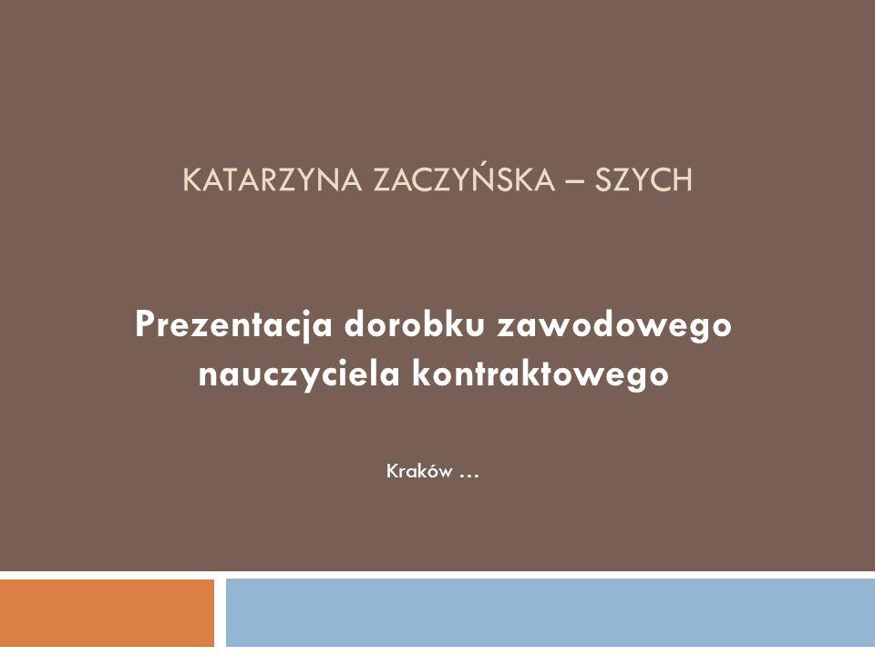 KATARZYNA ZACZYŃSKA – SZYCH Prezentacja dorobku zawodowego nauczyciela kontraktowego Kraków …