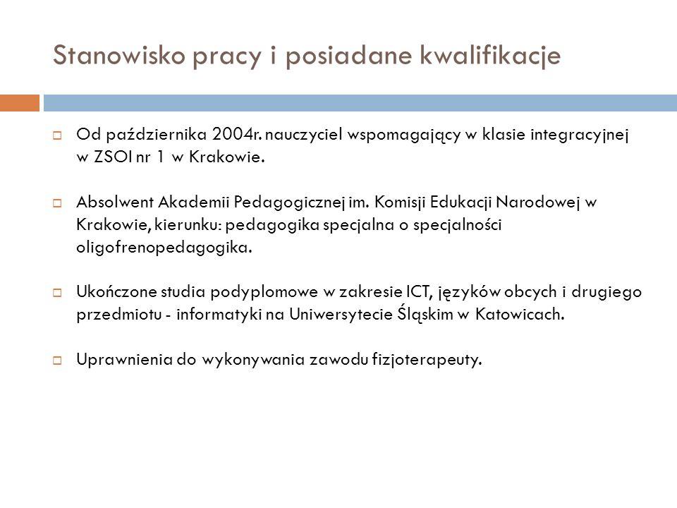 Stanowisko pracy i posiadane kwalifikacje  Od października 2004r. nauczyciel wspomagający w klasie integracyjnej w ZSOI nr 1 w Krakowie.  Absolwent
